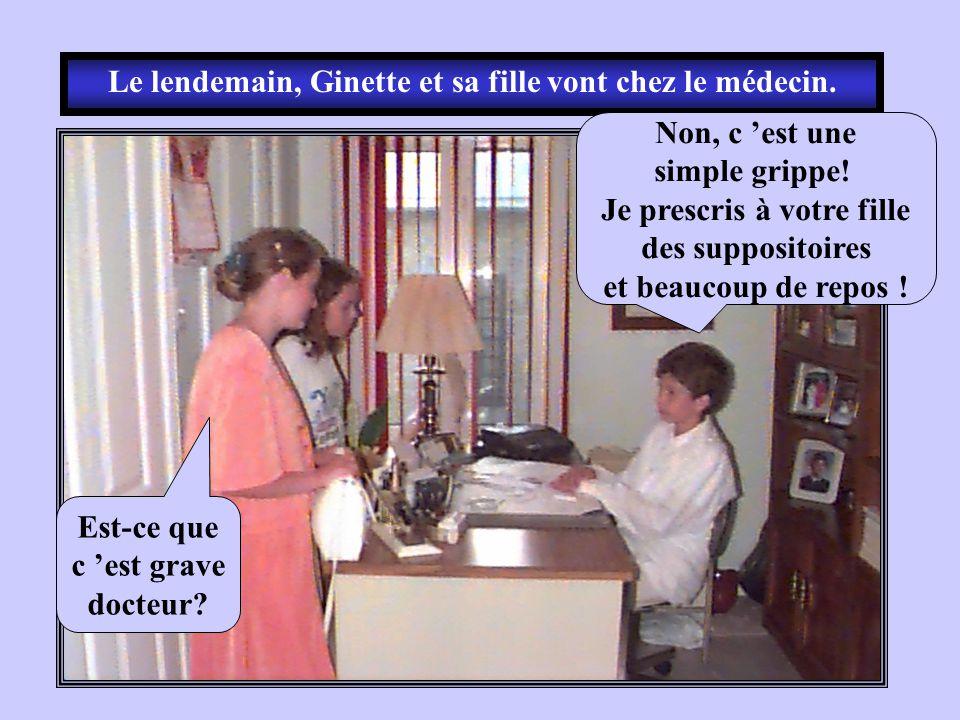 Le lendemain, Ginette et sa fille vont chez le médecin. Est-ce que c est grave docteur? Non, c est une simple grippe! Je prescris à votre fille des su