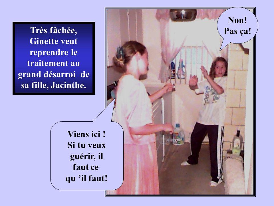 Très fâchée, Ginette veut reprendre le traitement au grand désarroi de sa fille, Jacinthe. Non! Pas ça! Viens ici ! Si tu veux guérir, il faut ce qu i