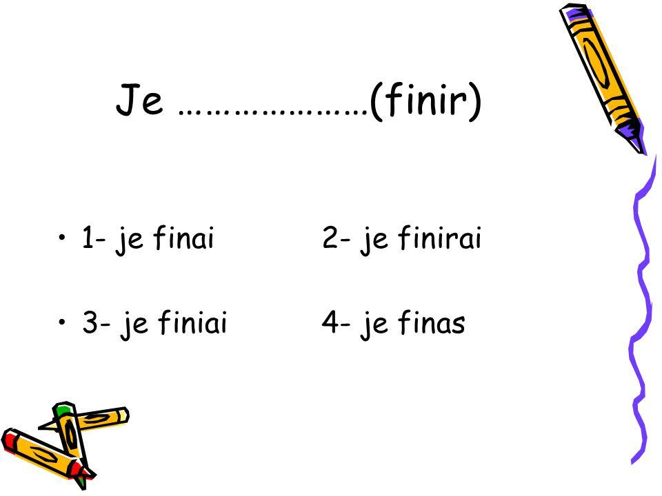 Je …………………(finir) 1- je finai2- je finirai 3- je finiai4- je finas