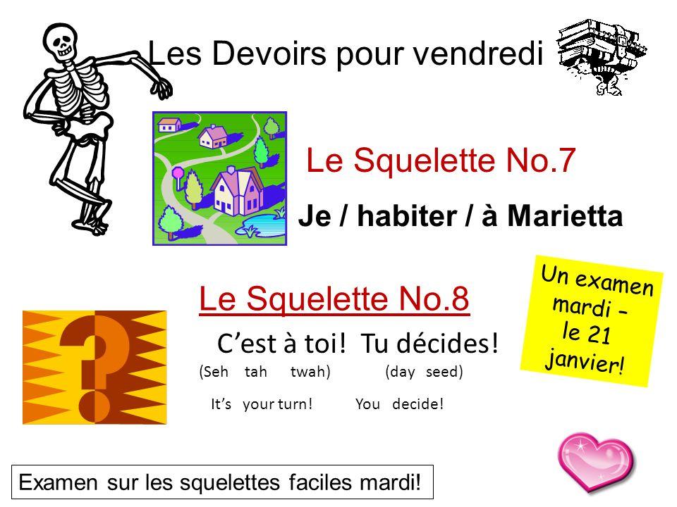 Le Squelette No.8 Les Devoirs pour vendredi Le Squelette No.7 Examen sur les squelettes faciles mardi! Je / habiter / à Marietta Cest à toi! Tu décide