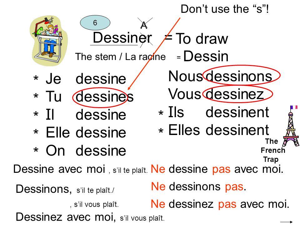 Dessiner = To draw The stem / La racine = Dessin 6 Je Tu I l Elle On dessin e es e Nous Vous I ls Elles dessin ons ez ent ********** **** A Ne dessinons pas.