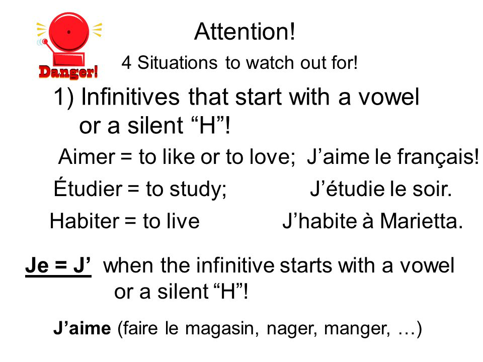 4 Situations to watch out for! Attention! 1) Infinitives that start with a vowel or a silent H! Aimer = to like or to love; Jaime le français! Étudier