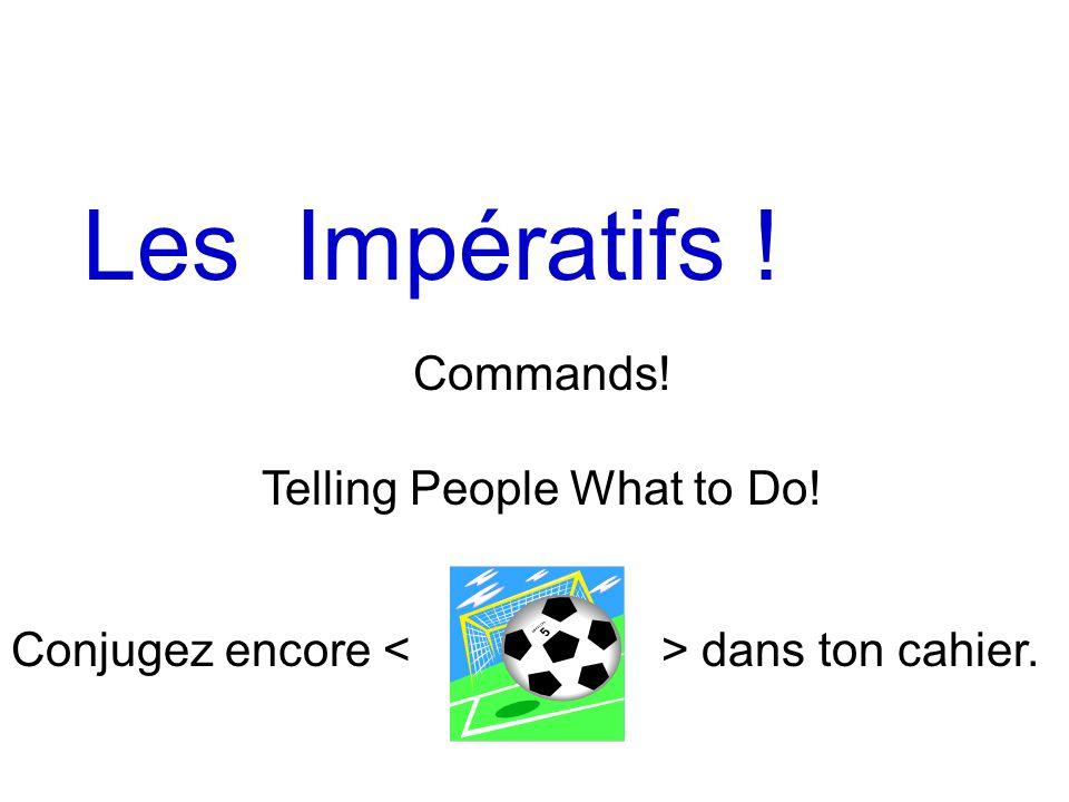 Les Impératifs ! Commands! Telling People What to Do! Conjugez encore dans ton cahier.