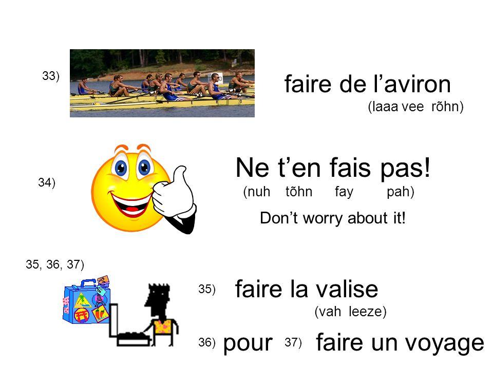 34) Ne ten fais pas! (nuh tõhn fay pah) Dont worry about it! 33) faire de laviron (laaa vee rõhn) faire la valise (vah leeze) 35, 36, 37) 35) 36)37) p