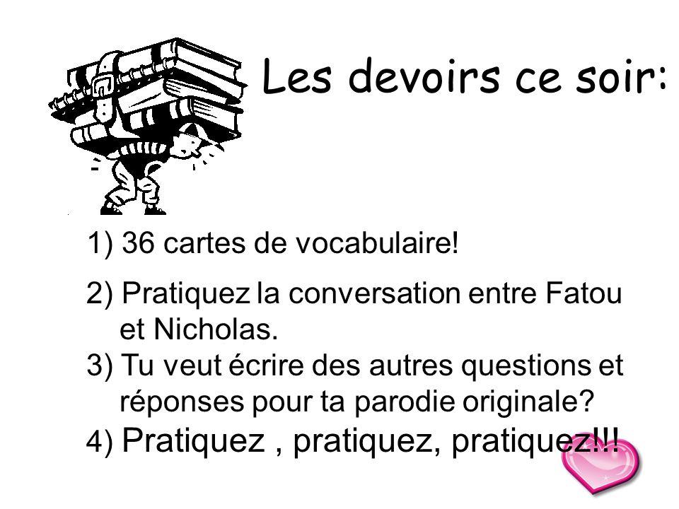 1) 36 cartes de vocabulaire! 2) Pratiquez la conversation entre Fatou et Nicholas. 3) Tu veut écrire des autres questions et réponses pour ta parodie