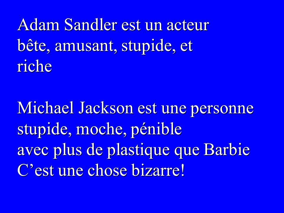 Adam Sandler est un acteur bête, amusant, stupide, et riche Michael Jackson est une personne stupide, moche, pénible avec plus de plastique que Barbie Cest une chose bizarre!