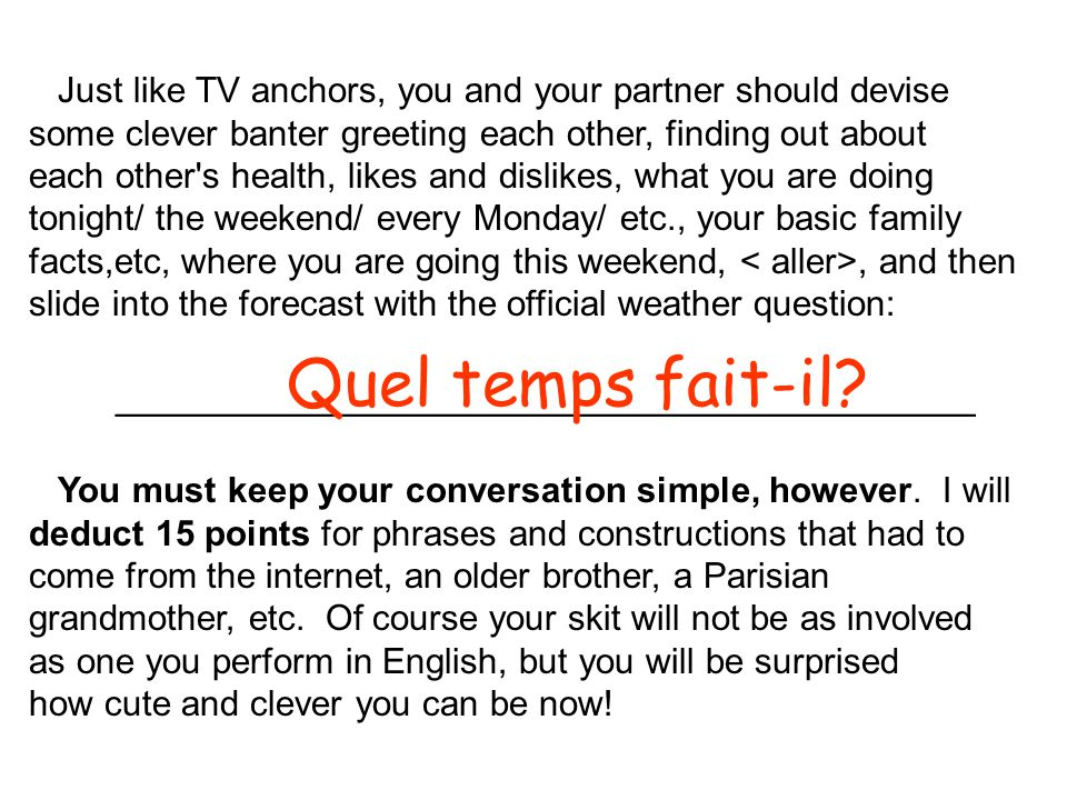 Just like TV anchors, you and your partner should devise some clever banter greeting each other, finding out about each other s health, likes and dislikes, what you are doing tonight/ the weekend/ every Monday/ etc., your basic family facts,etc, where you are going this weekend,, and then slide into the forecast with the official weather question: _____________________________________ Quel temps fait-il.
