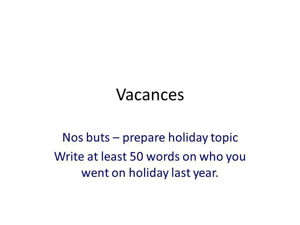 Vacances Nos buts – prepare holiday topic Write at least 50 words on who you went on holiday last year.