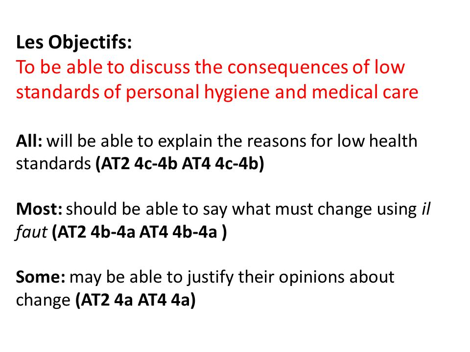 Les Objectifs: To be able to discuss the consequences of low standards of personal hygiene and medical care All: will be able to explain the reasons for low health standards (AT2 4c-4b AT4 4c-4b) Most: should be able to say what must change using il faut (AT2 4b-4a AT4 4b-4a ) Some: may be able to justify their opinions about change (AT2 4a AT4 4a)