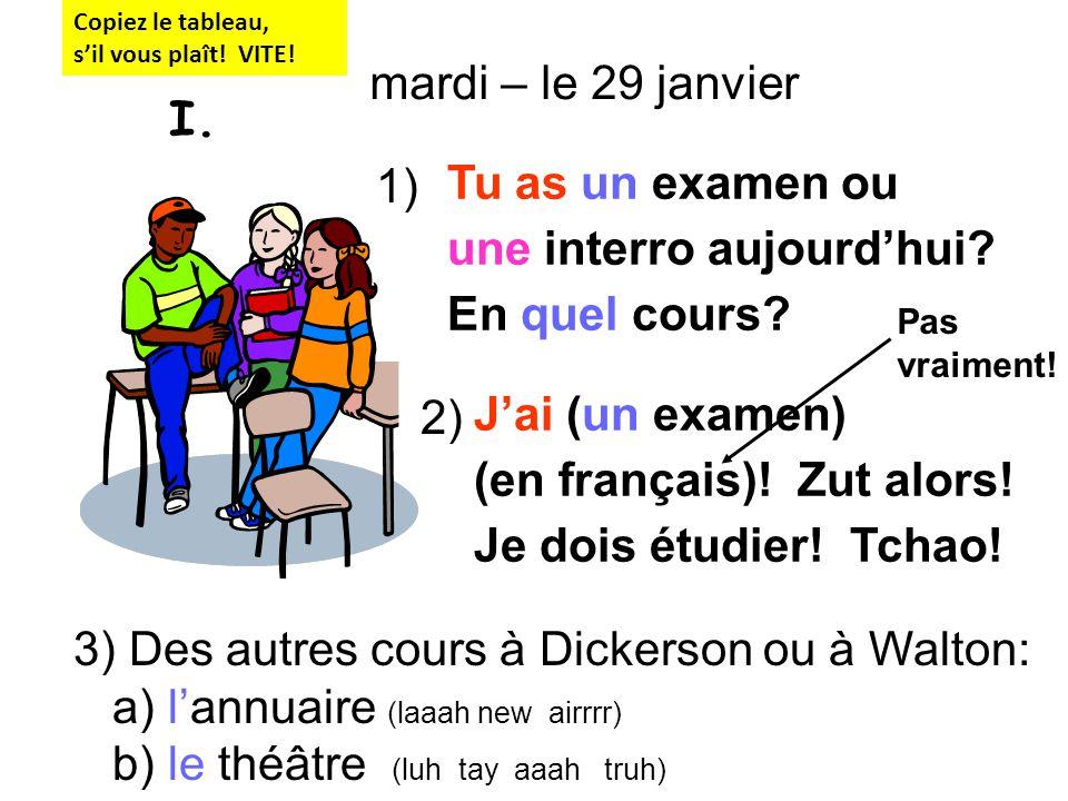 Tu as un examen ou une interro aujourdhui? En quel cours? Jai (un examen) (en français)! Zut alors! Je dois étudier! Tchao! 2) 1) mardi – le 29 janvie