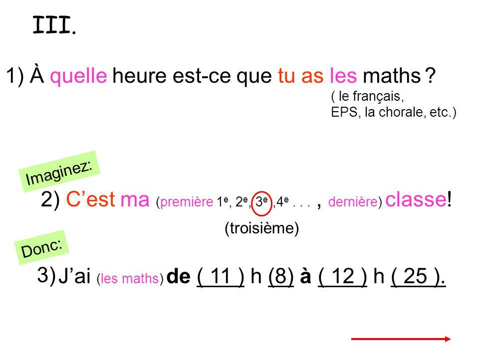 1) À quelle heure est-ce que tu as les maths ? ( le français, EPS, la chorale, etc.) 2) Cest ma (première 1 e, 2 e, 3 e,4 e..., dernière) classe! Jai