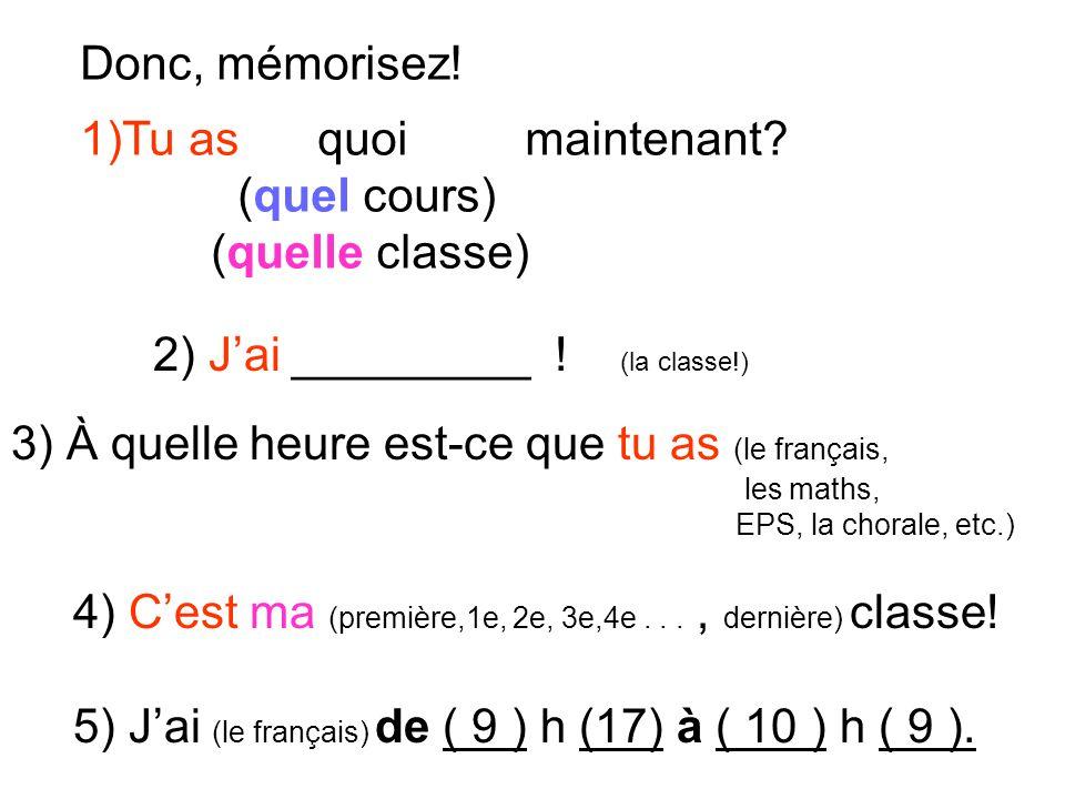 Donc, mémorisez! 1)Tu as quoi maintenant? (quel cours) (quelle classe) 2) Jai _________ ! (la classe!) 3) À quelle heure est-ce que tu as (le français