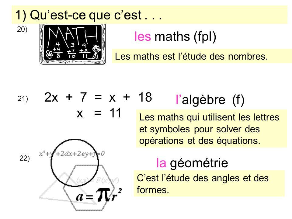 20) les maths (fpl) 21) 2x + 7 = x + 18 x = 11 lalgèbre (f) la géométrie 22) 1) Quest-ce que cest... Les maths est létude des nombres. Les maths qui u
