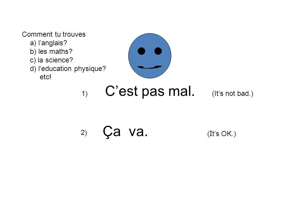 1) Cest pas mal. (Its not bad.) 2) Ça va. ( I ts OK.) Comment tu trouves a) langlais? b) les maths? c) la science? d) leducation physique? etc!
