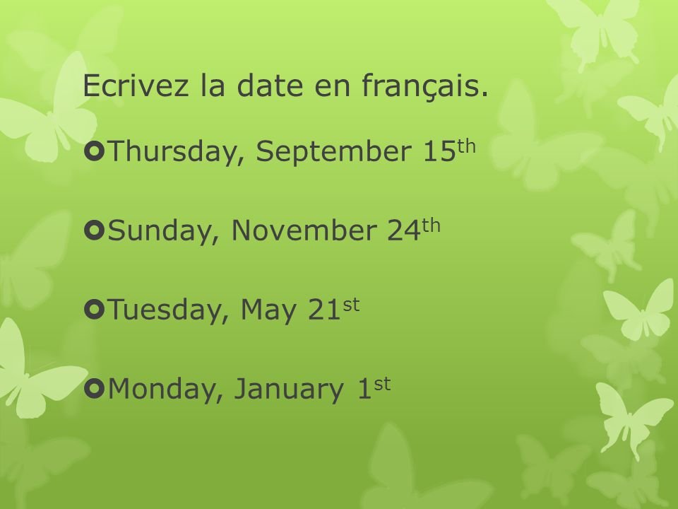 Ecrivez la date en français. Thursday, September 15 th Sunday, November 24 th Tuesday, May 21 st Monday, January 1 st