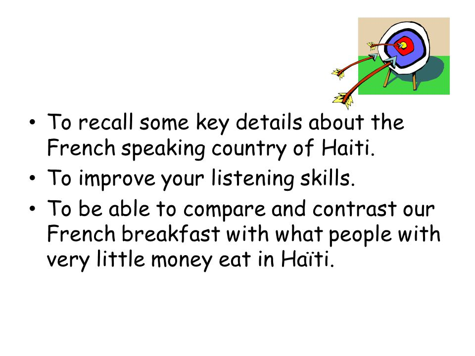 To recall some key details about the French speaking country of Haiti. To improve your listening skills. To be able to compare and contrast our French