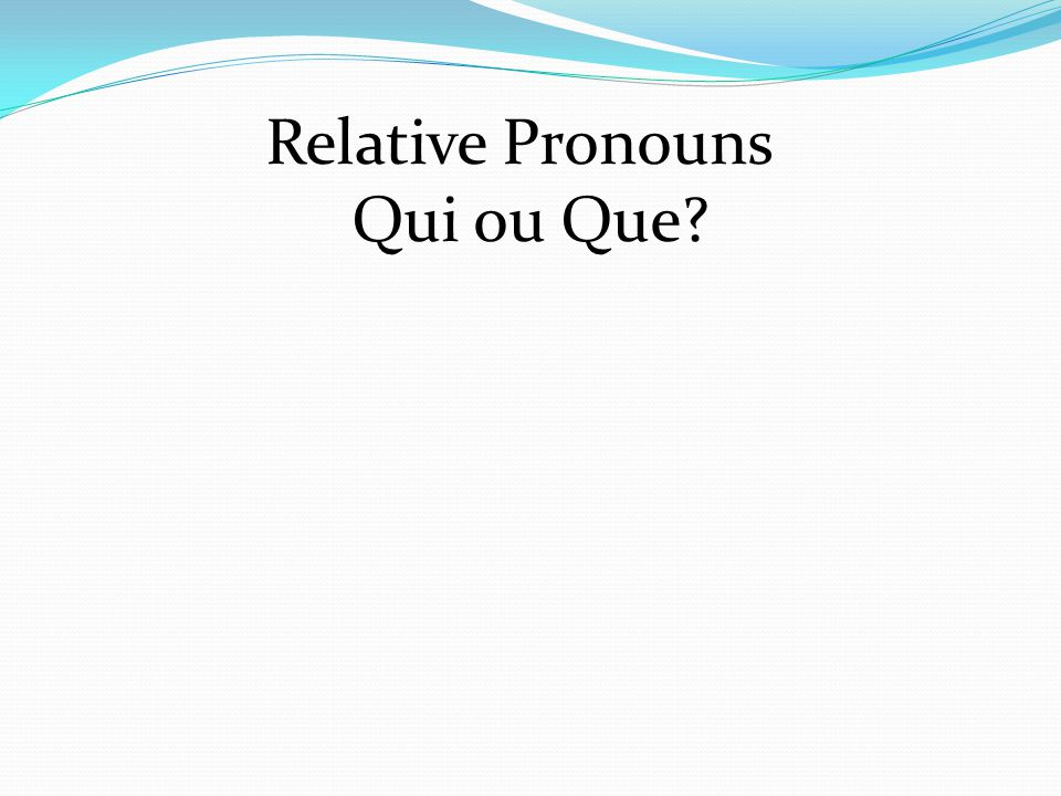 Relative Pronouns Qui ou Que