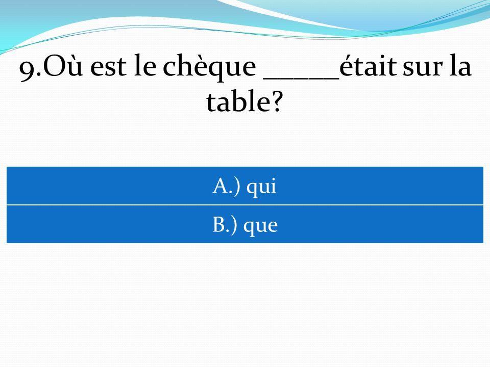 9.Où est le chèque _____était sur la table? A.) qui B.) que