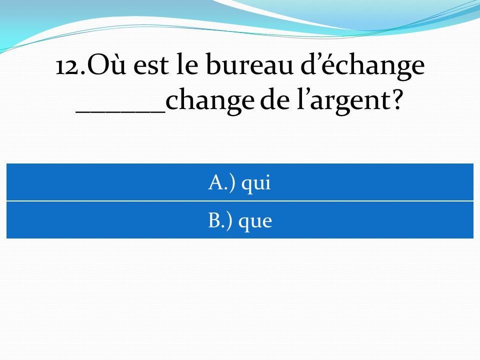 12.Où est le bureau déchange ______change de largent A.) qui B.) que