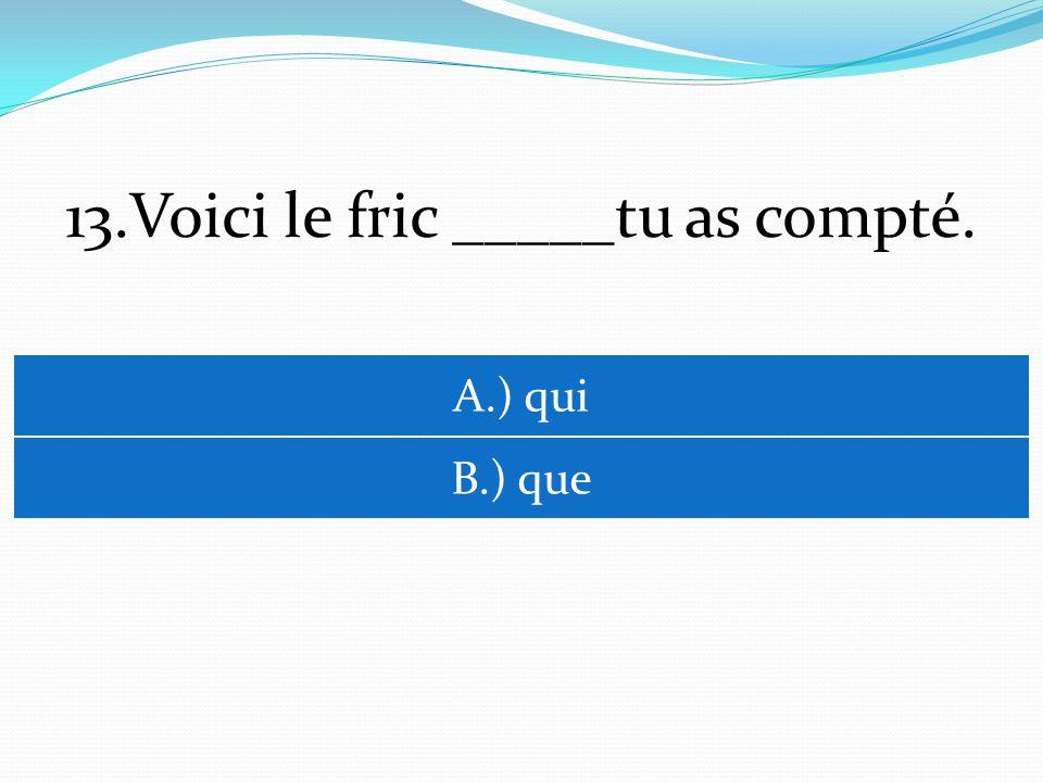 13.Voici le fric _____tu as compté. A.) qui B.) que