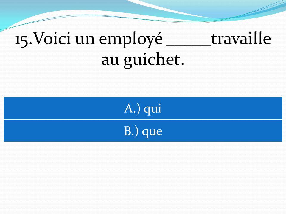 15.Voici un employé _____travaille au guichet. A.) qui B.) que