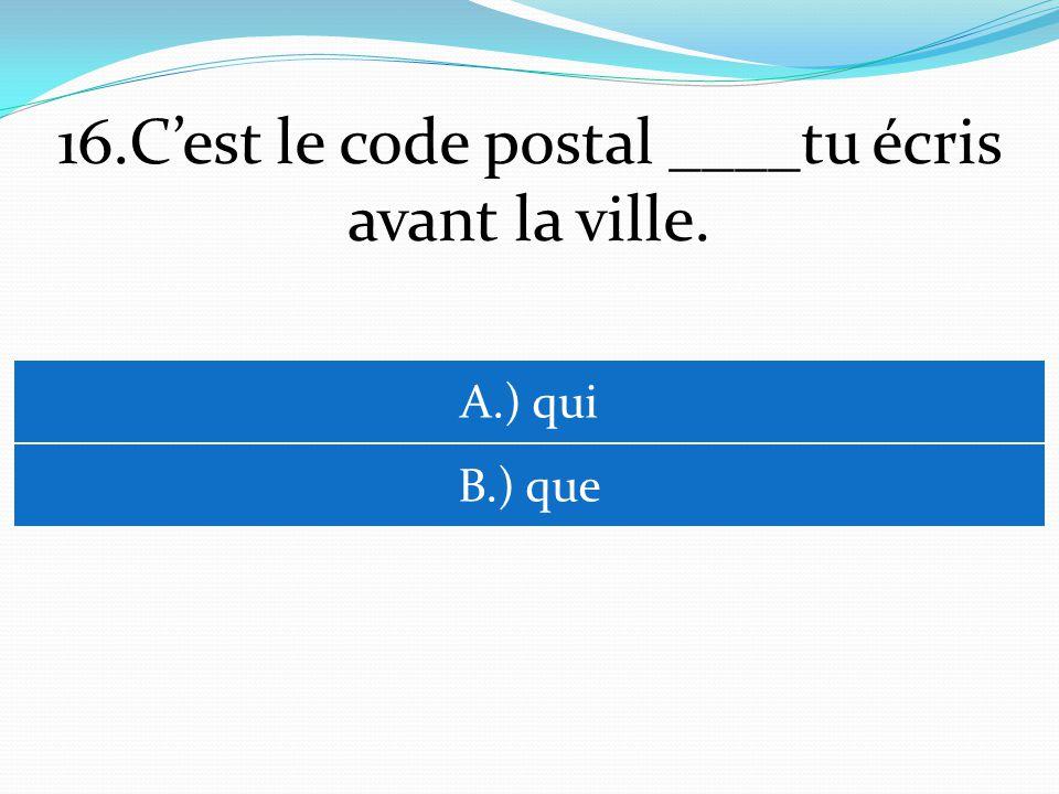 16.Cest le code postal ____tu écris avant la ville. A.) qui B.) que