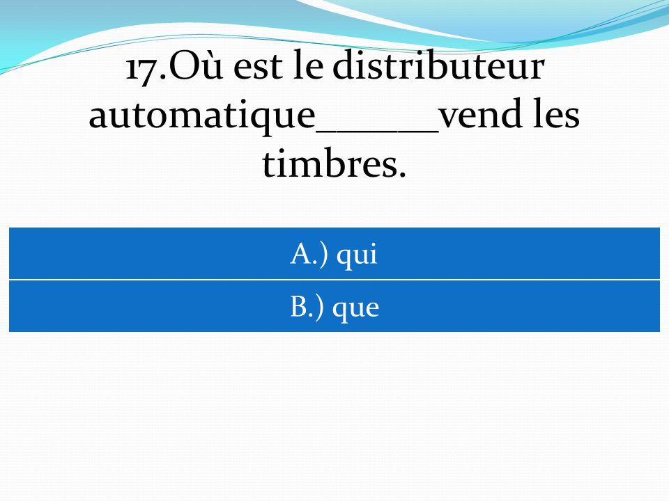 17.Où est le distributeur automatique______vend les timbres. A.) qui B.) que