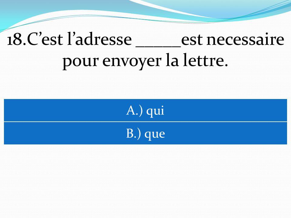 18.Cest ladresse _____est necessaire pour envoyer la lettre. A.) qui B.) que