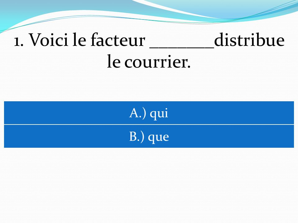 1. Voici le facteur _______distribue le courrier. A.) qui B.) que