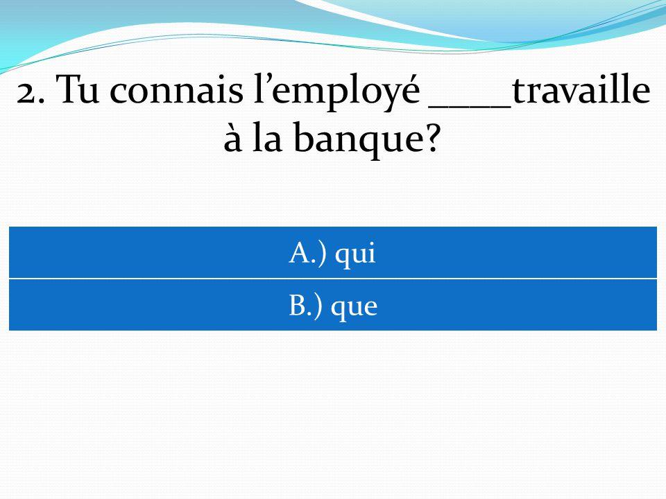 2. Tu connais lemployé ____travaille à la banque? A.) qui B.) que