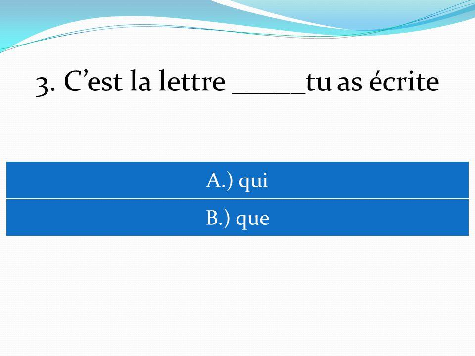3. Cest la lettre _____tu as écrite A.) qui B.) que