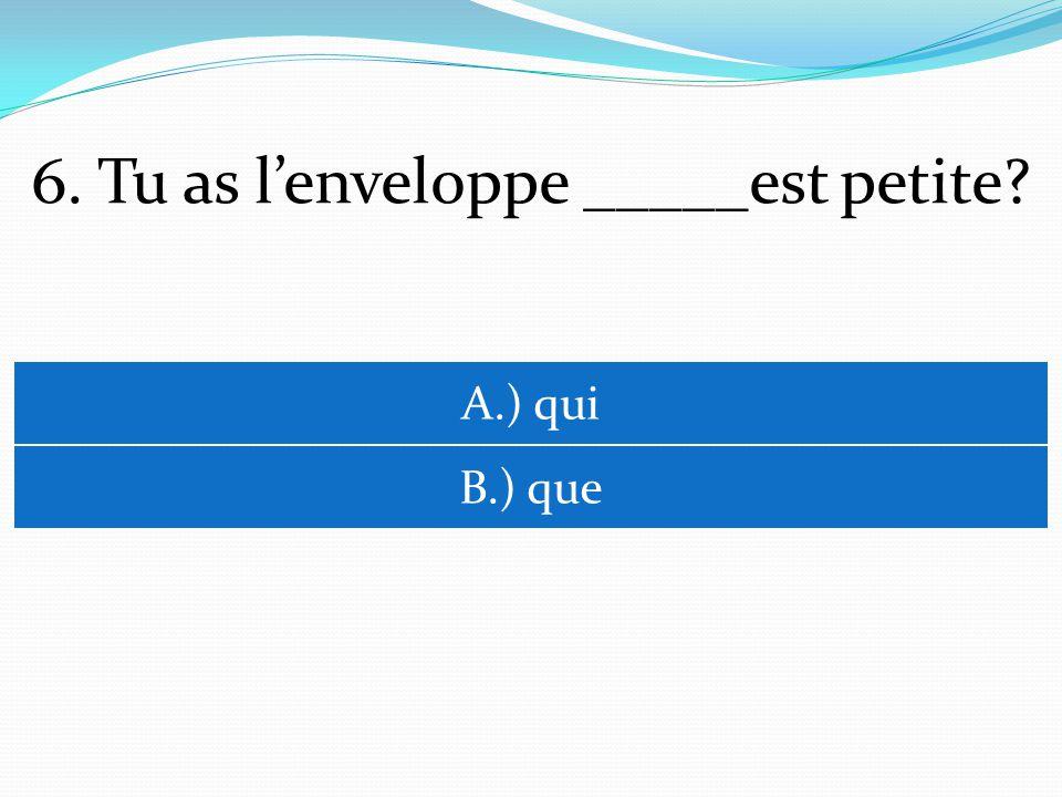 6. Tu as lenveloppe _____est petite A.) qui B.) que