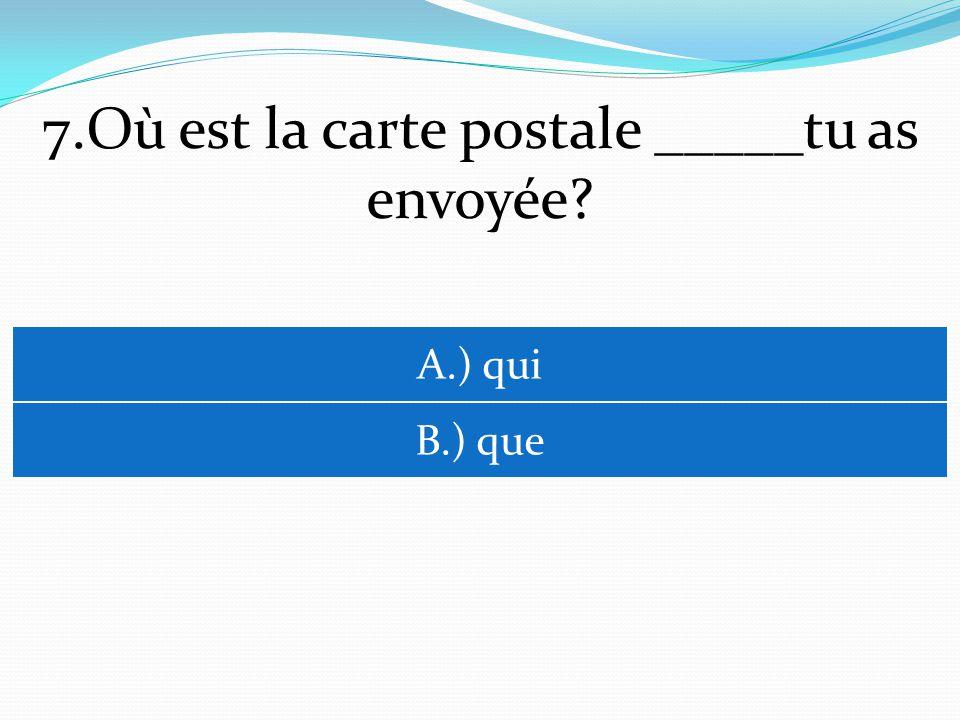 7.Où est la carte postale _____tu as envoyée A.) qui B.) que