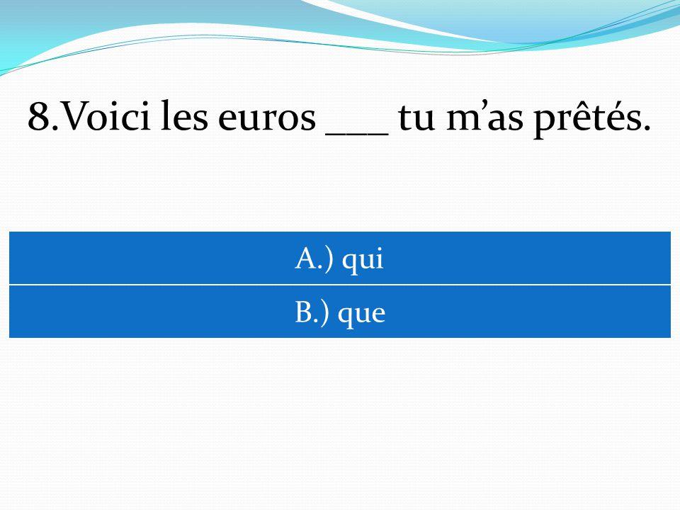 8.Voici les euros ___ tu mas prêtés. A.) qui B.) que