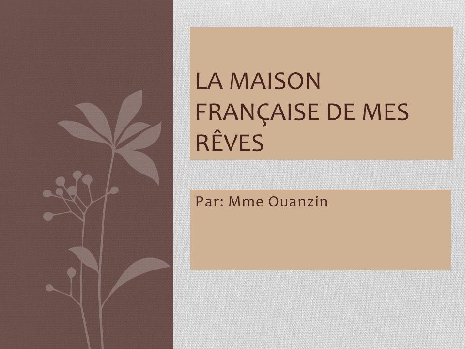 Par: Mme Ouanzin LA MAISON FRANÇAISE DE MES RÊVES