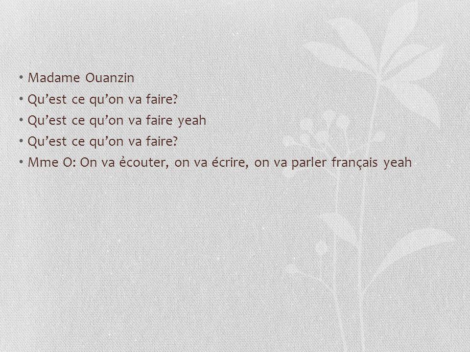 Madame Ouanzin Quest ce quon va faire? Quest ce quon va faire yeah Quest ce quon va faire? Mme O: On va couter, on va écrire, on va parler français ye
