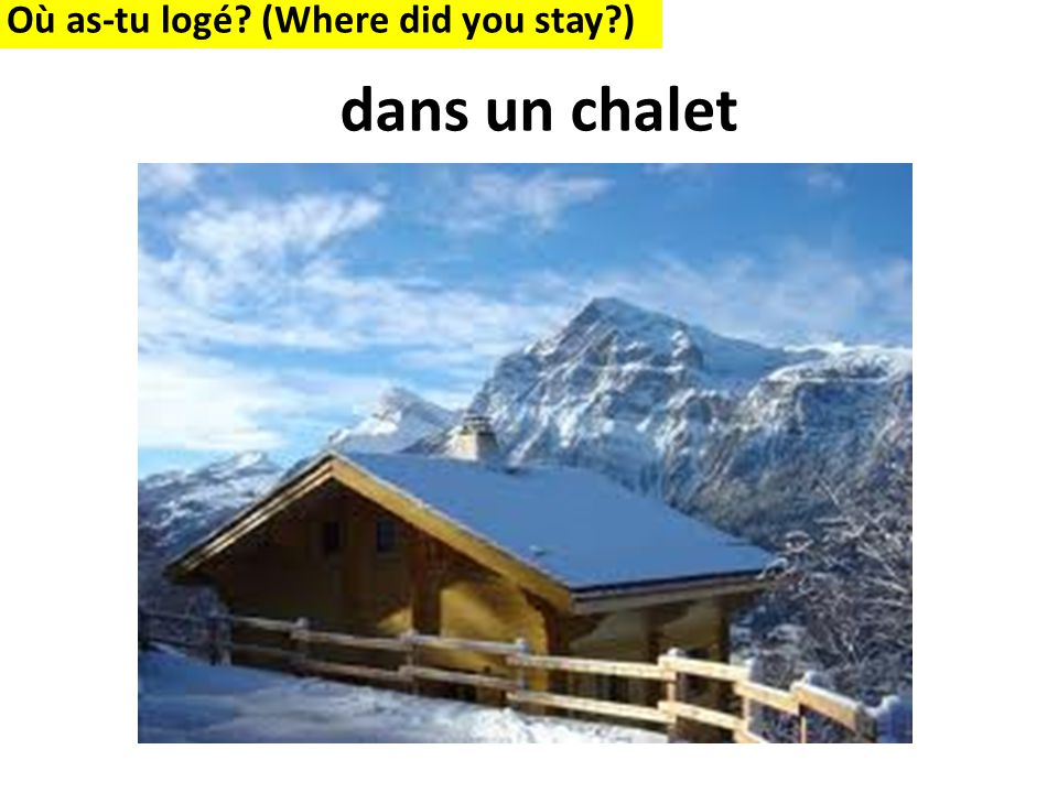 Où as-tu logé (Where did you stay ) dans un chalet