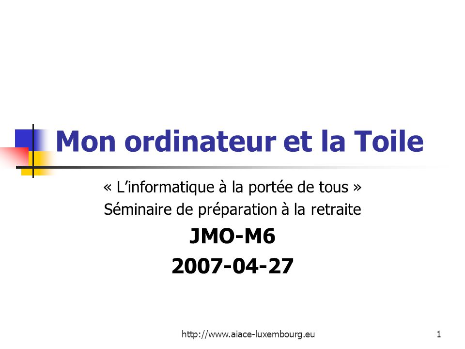 http://www.aiace-luxembourg.eu1 Mon ordinateur et la Toile « Linformatique à la portée de tous » Séminaire de préparation à la retraite JMO-M6 2007-04-27