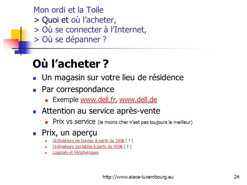 http://www.aiace-luxembourg.eu24 Mon ordi et la Toile > Quoi et où lacheter, > Où se connecter à lInternet, > Où se dépanner .
