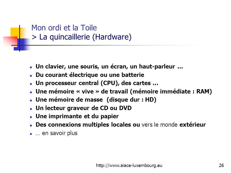 http://www.aiace-luxembourg.eu26 Mon ordi et la Toile > La quincaillerie (Hardware) Un clavier, une souris, un écran, un haut-parleur … Du courant électrique ou une batterie Un processeur central (CPU), des cartes … Une mémoire « vive » de travail (mémoire immédiate : RAM) Une mémoire de masse (disque dur : HD) Un lecteur graveur de CD ou DVD Une imprimante et du papier Des connexions multiples locales ou vers le monde extérieur … en savoir plus
