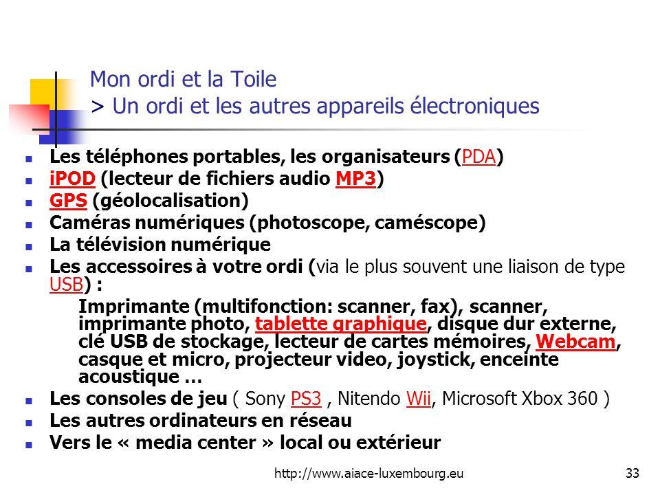 http://www.aiace-luxembourg.eu33 Mon ordi et la Toile > Un ordi et les autres appareils électroniques Les téléphones portables, les organisateurs (PDA)PDA iPOD (lecteur de fichiers audio MP3) iPODMP3 GPS (géolocalisation) GPS Caméras numériques (photoscope, caméscope) La télévision numérique Les accessoires à votre ordi (via le plus souvent une liaison de type USB) : USB Imprimante (multifonction: scanner, fax), scanner, imprimante photo, tablette graphique, disque dur externe, clé USB de stockage, lecteur de cartes mémoires, Webcam, casque et micro, projecteur video, joystick, enceinte acoustique …tablette graphiqueWebcam Les consoles de jeu ( Sony PS3, Nitendo Wii, Microsoft Xbox 360 )PS3Wii Les autres ordinateurs en réseau Vers le « media center » local ou extérieur