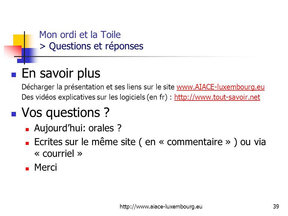 http://www.aiace-luxembourg.eu39 Mon ordi et la Toile > Questions et réponses En savoir plus Décharger la présentation et ses liens sur le site www.AIACE-luxembourg.euwww.AIACE-luxembourg.eu Des vidéos explicatives sur les logiciels (en fr) : http://www.tout-savoir.nethttp://www.tout-savoir.net Vos questions .