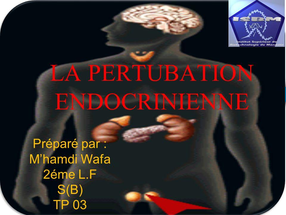 LA PERTUBATION ENDOCRINIENNE Préparé par : Mhamdi Wafa 2éme L.F S(B) TP 03