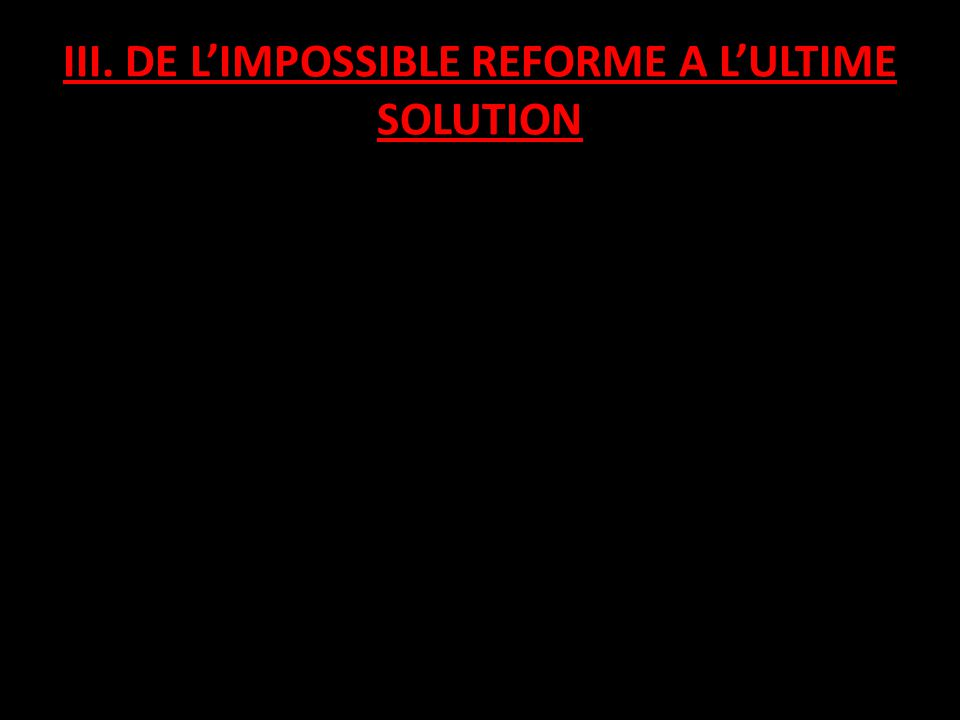 III. DE LIMPOSSIBLE REFORME A LULTIME SOLUTION