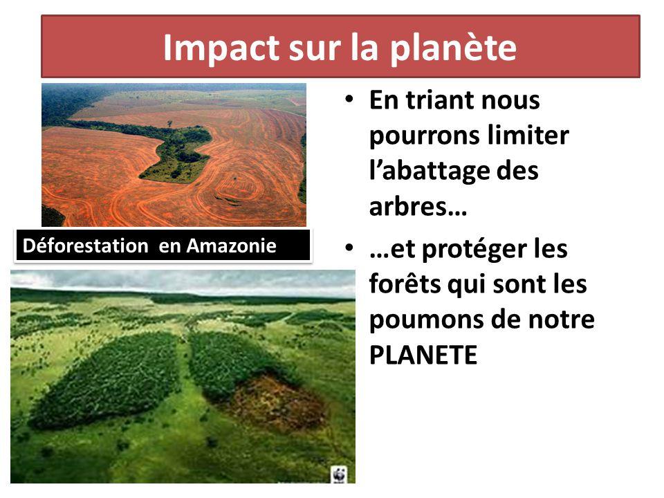 En triant nous pourrons limiter labattage des arbres… …et protéger les forêts qui sont les poumons de notre PLANETE Déforestation en Amazonie Impact s