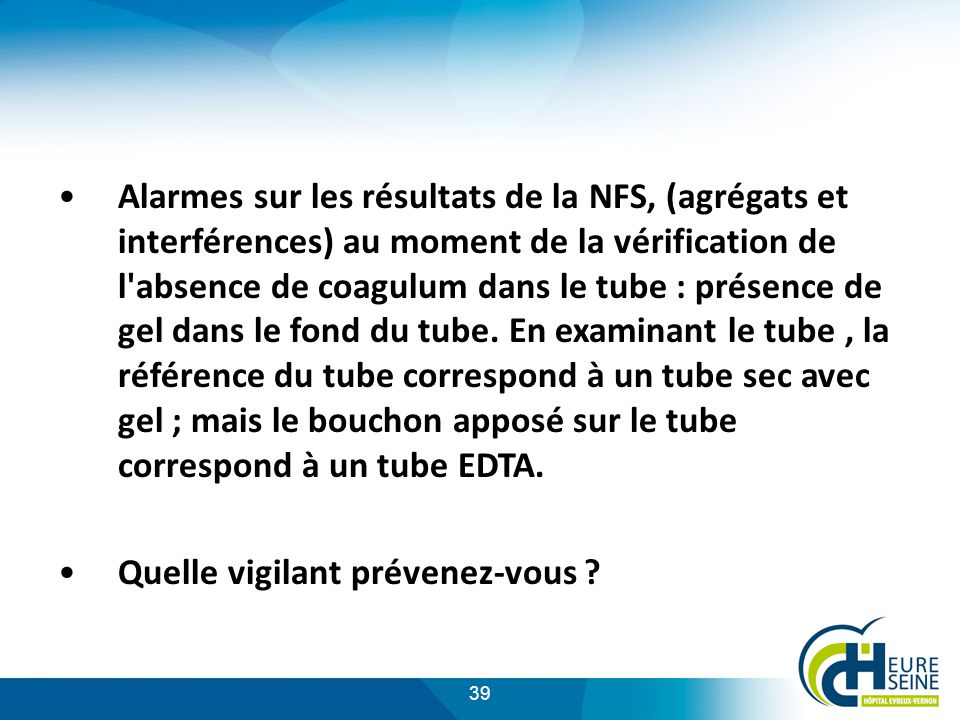 39 Alarmes sur les résultats de la NFS, (agrégats et interférences) au moment de la vérification de l absence de coagulum dans le tube : présence de gel dans le fond du tube.