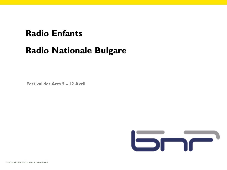 © 2014 RADIO NATIONALE BULGARE Radio Enfants Radio Nationale Bulgare Festival des Arts 5 – 12 Avril
