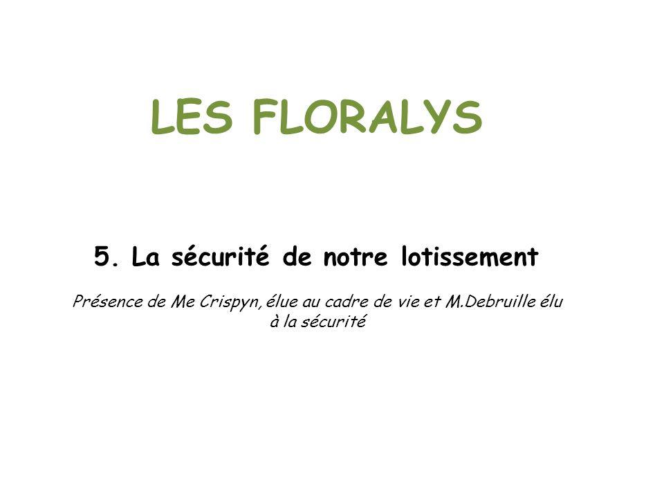 LES FLORALYS 5. La sécurité de notre lotissement Présence de Me Crispyn, élue au cadre de vie et M.Debruille élu à la sécurité