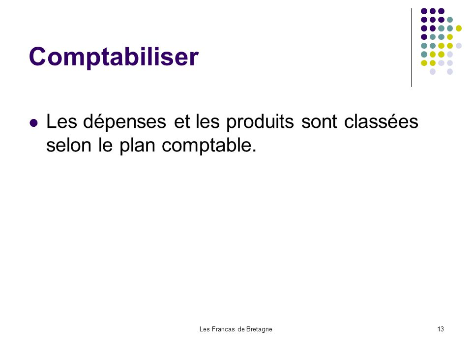 Les Francas de Bretagne13 Comptabiliser Les dépenses et les produits sont classées selon le plan comptable.