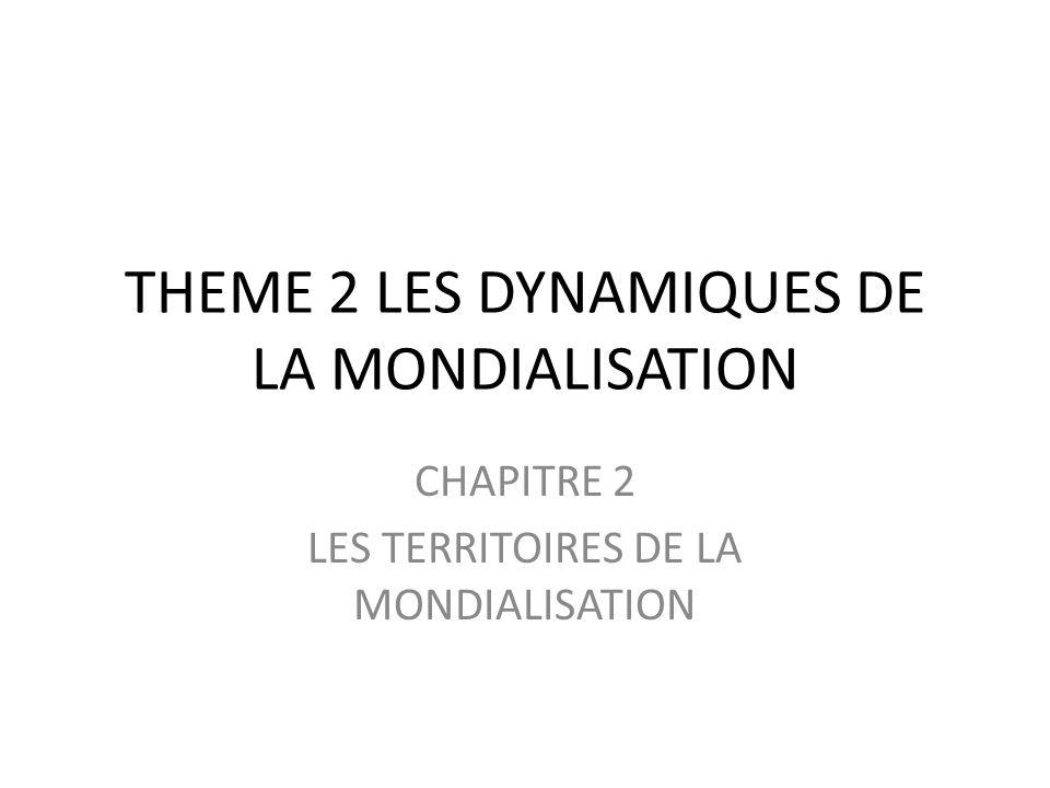 THEME 2 LES DYNAMIQUES DE LA MONDIALISATION CHAPITRE 2 LES TERRITOIRES DE LA MONDIALISATION